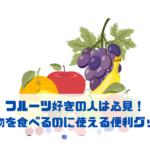 フルーツ好きの人は必見! 果物を食べるのに使える便利グッズ