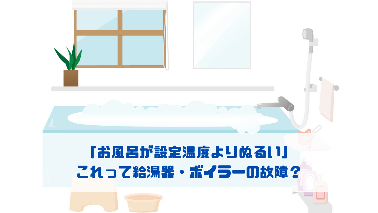 「お風呂が設定温度よりぬるい」 これって給湯器・ボイラーの故障?