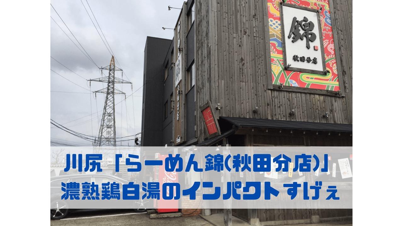 川尻「らーめん錦(秋田分店)」 濃熟鶏白湯のインパクトすげぇ