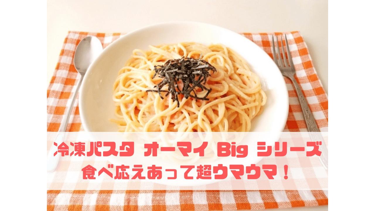 冷凍パスタ オーマイ Big シリーズ 食べ応えあって超ウマウマ!