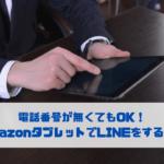 電話番号が無くてもOK! AmazonタブレットでLINEをする方法